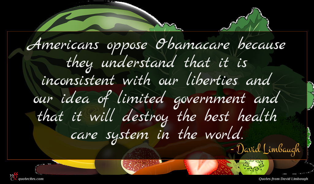 Americans oppose Obamacare because they understand that it is inconsistent with our liberties and our idea of limited government and that it will destroy the best health care system in the world.