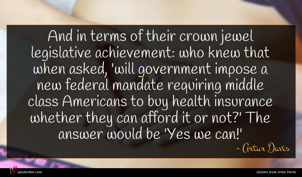 And in terms of their crown jewel legislative achievement: who knew that when asked, 'will government impose a new federal mandate requiring middle class Americans to buy health insurance whether they can afford it or not?' The answer would be 'Yes we can!'