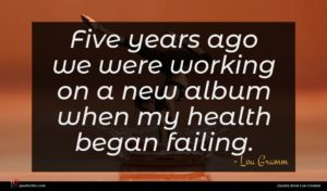 Lou Gramm quote : Five years ago we ...