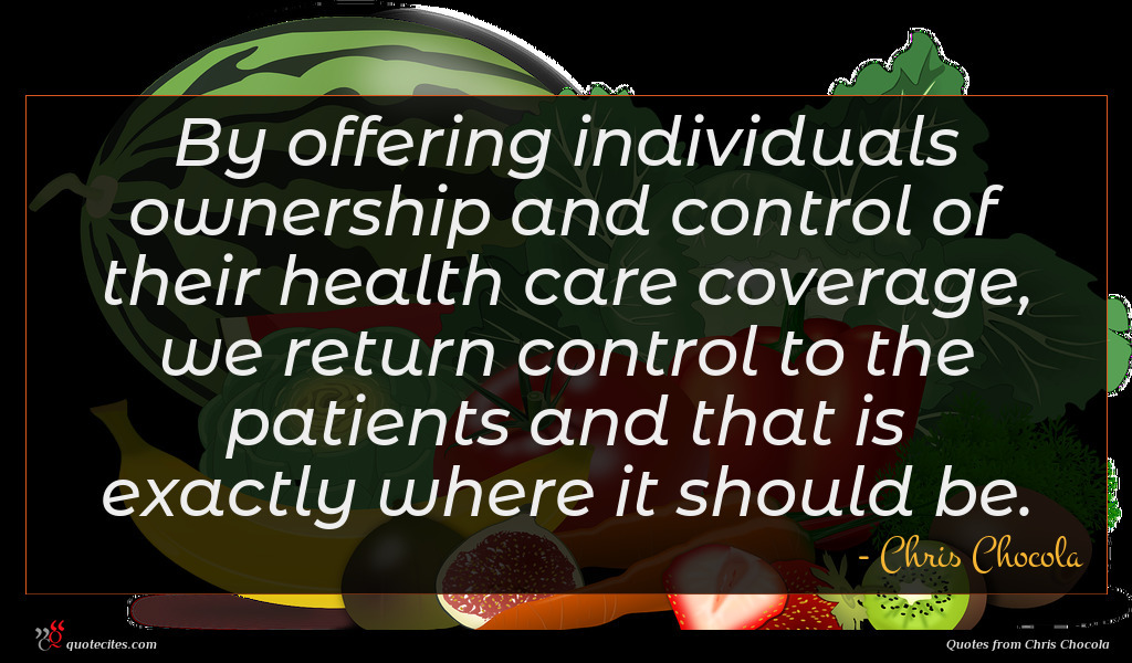 By offering individuals ownership and control of their health care coverage, we return control to the patients and that is exactly where it should be.