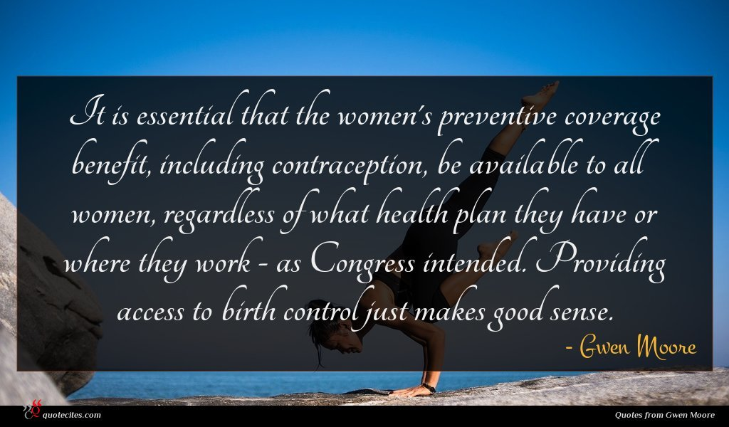 It is essential that the women's preventive coverage benefit, including contraception, be available to all women, regardless of what health plan they have or where they work - as Congress intended. Providing access to birth control just makes good sense.