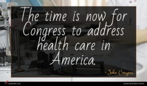 John Conyers quote : The time is now ...