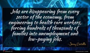 Jerry Costello quote : Jobs are disappearing from ...