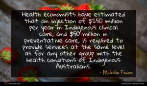 Malcolm Fraser quote : Health economists have estimated ...