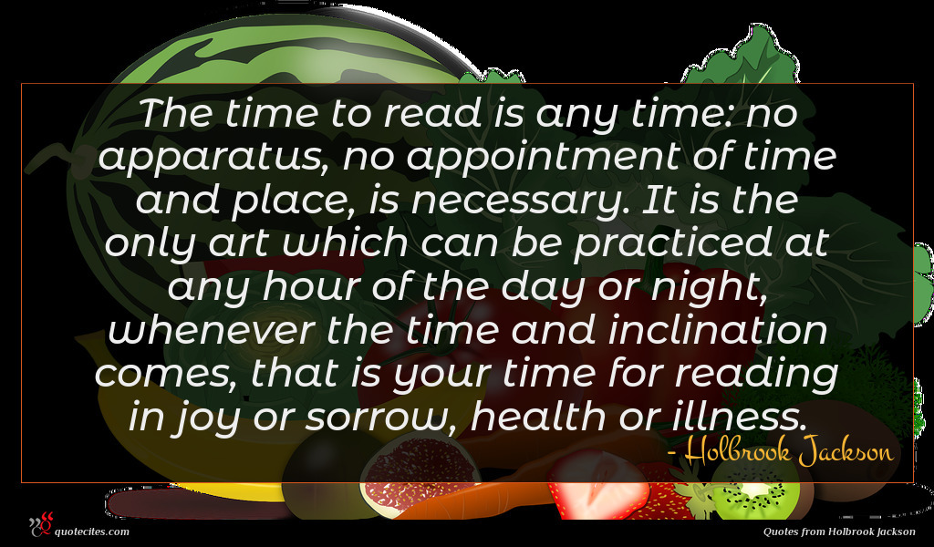 The time to read is any time: no apparatus, no appointment of time and place, is necessary. It is the only art which can be practiced at any hour of the day or night, whenever the time and inclination comes, that is your time for reading in joy or sorrow, health or illness.