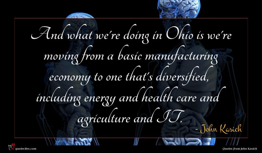 And what we're doing in Ohio is we're moving from a basic manufacturing economy to one that's diversified, including energy and health care and agriculture and IT.