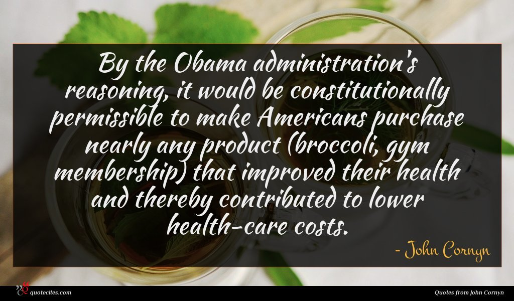 By the Obama administration's reasoning, it would be constitutionally permissible to make Americans purchase nearly any product (broccoli, gym membership) that improved their health and thereby contributed to lower health-care costs.