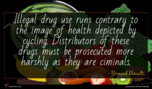 Bernard Hinault quote : Illegal drug use runs ...