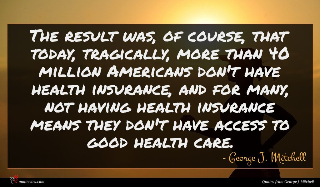 The result was, of course, that today, tragically, more than 40 million Americans don't have health insurance, and for many, not having health insurance means they don't have access to good health care.