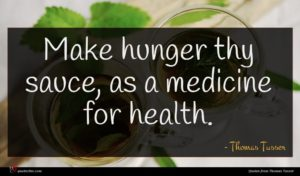 Thomas Tusser quote : Make hunger thy sauce ...