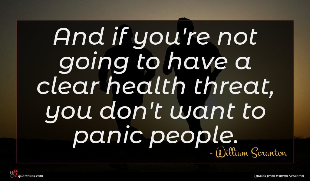 And if you're not going to have a clear health threat, you don't want to panic people.