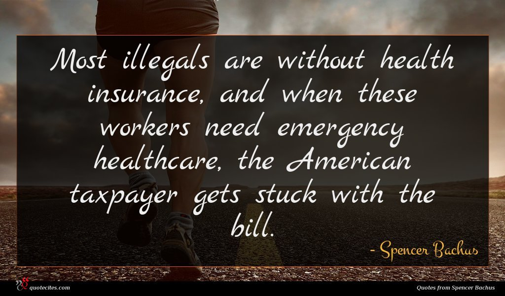 Most illegals are without health insurance, and when these workers need emergency healthcare, the American taxpayer gets stuck with the bill.