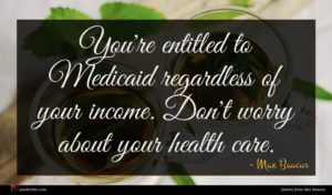 Max Baucus quote : You're entitled to Medicaid ...