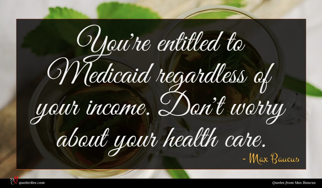 You're entitled to Medicaid regardless of your income. Don't worry about your health care.
