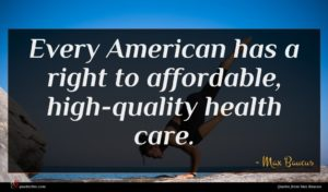 Max Baucus quote : Every American has a ...