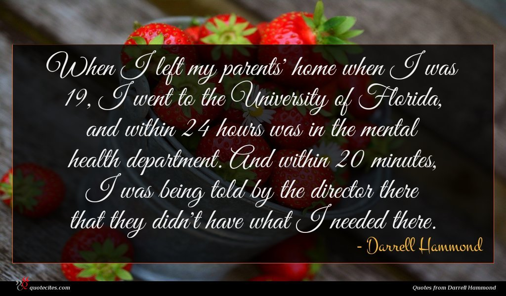 When I left my parents' home when I was 19, I went to the University of Florida, and within 24 hours was in the mental health department. And within 20 minutes, I was being told by the director there that they didn't have what I needed there.