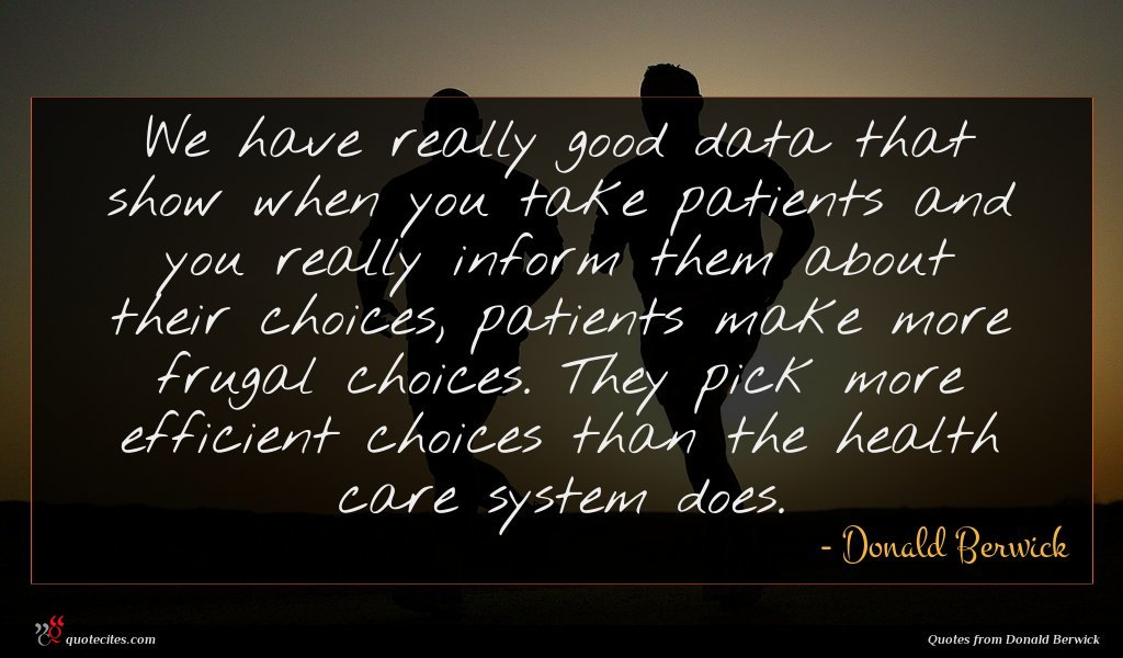 We have really good data that show when you take patients and you really inform them about their choices, patients make more frugal choices. They pick more efficient choices than the health care system does.