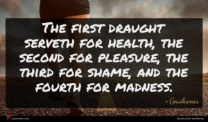 Anacharsis quote : The first draught serveth ...