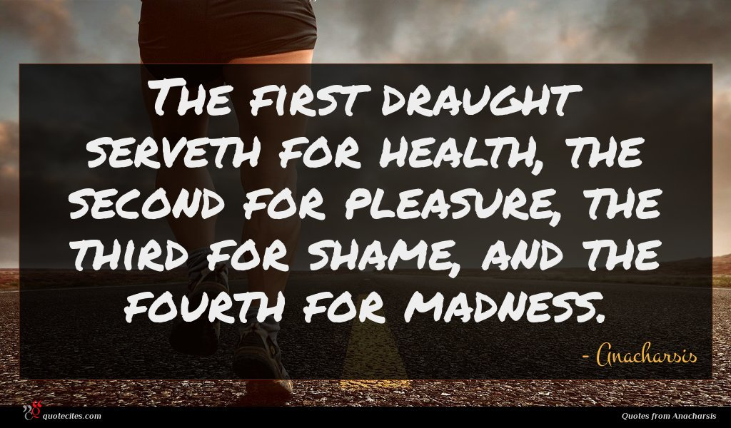 The first draught serveth for health, the second for pleasure, the third for shame, and the fourth for madness.