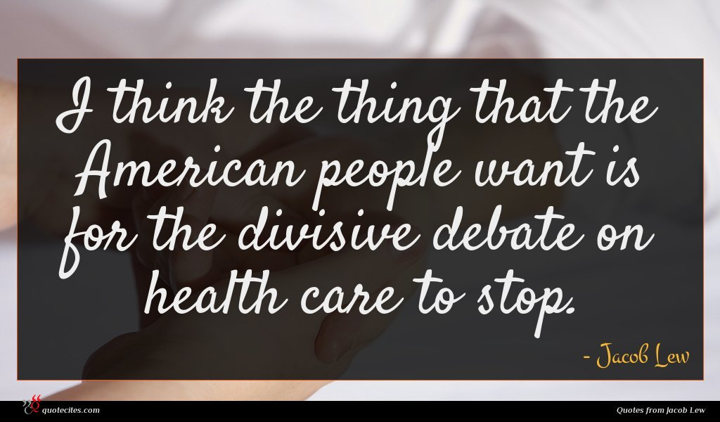 I think the thing that the American people want is for the divisive debate on health care to stop.