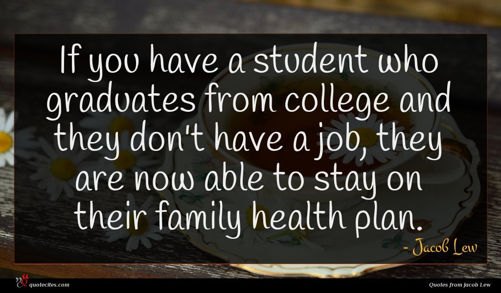 If you have a student who graduates from college and they don't have a job, they are now able to stay on their family health plan.