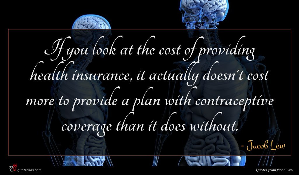 If you look at the cost of providing health insurance, it actually doesn't cost more to provide a plan with contraceptive coverage than it does without.