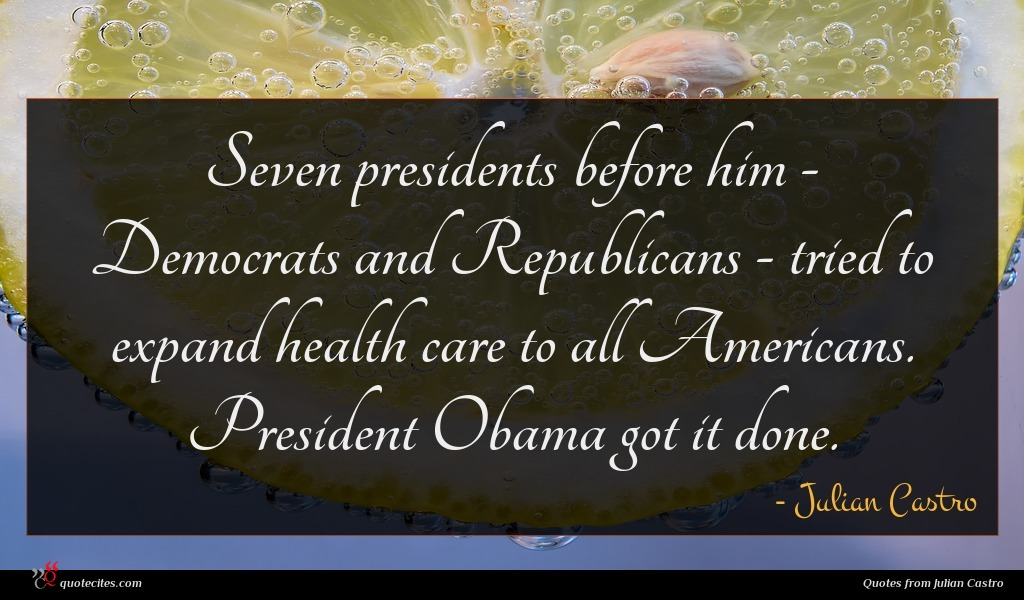 Seven presidents before him - Democrats and Republicans - tried to expand health care to all Americans. President Obama got it done.