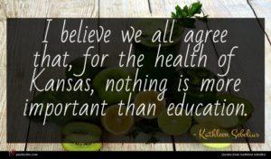 Kathleen Sebelius quote : I believe we all ...