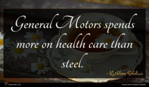Kathleen Sebelius quote : General Motors spends more ...