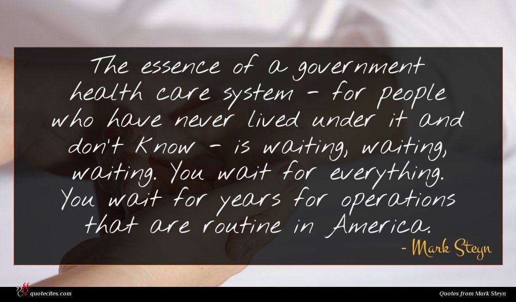 The essence of a government health care system - for people who have never lived under it and don't know - is waiting, waiting, waiting. You wait for everything. You wait for years for operations that are routine in America.