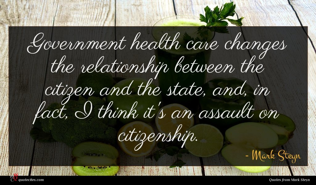 Government health care changes the relationship between the citizen and the state, and, in fact, I think it's an assault on citizenship.