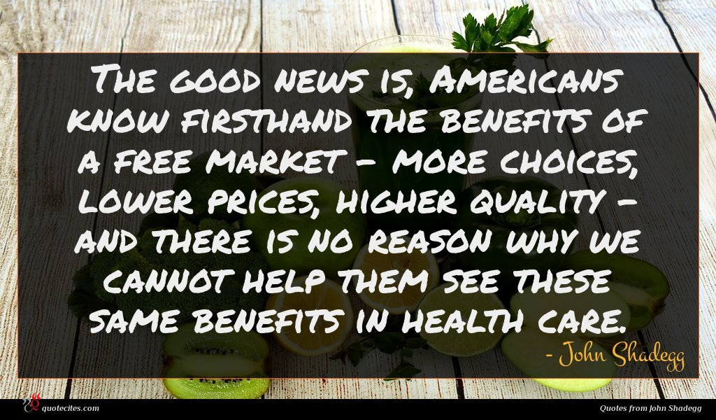 The good news is, Americans know firsthand the benefits of a free market - more choices, lower prices, higher quality - and there is no reason why we cannot help them see these same benefits in health care.