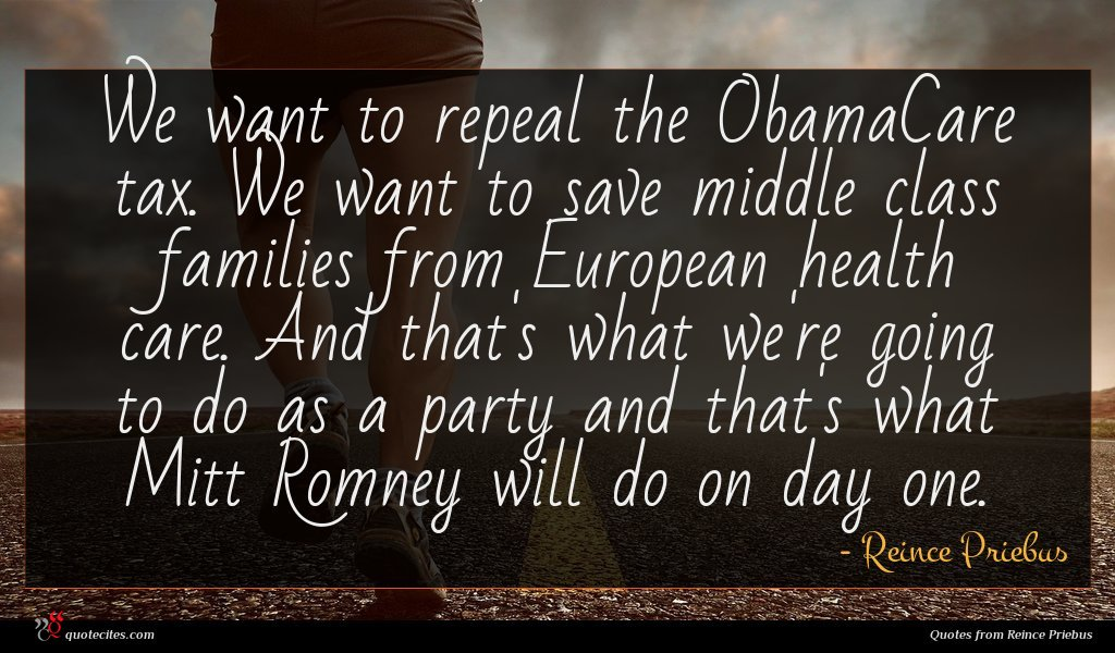 We want to repeal the ObamaCare tax. We want to save middle class families from European health care. And that's what we're going to do as a party and that's what Mitt Romney will do on day one.