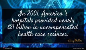 Gary Miller quote : In America 's hospitals ...