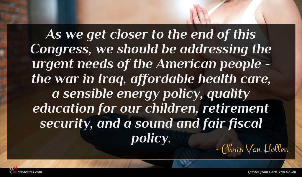 As we get closer to the end of this Congress, we should be addressing the urgent needs of the American people - the war in Iraq, affordable health care, a sensible energy policy, quality education for our children, retirement security, and a sound and fair fiscal policy.