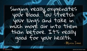 Marisa Tomei quote : Singing really oxygenates your ...