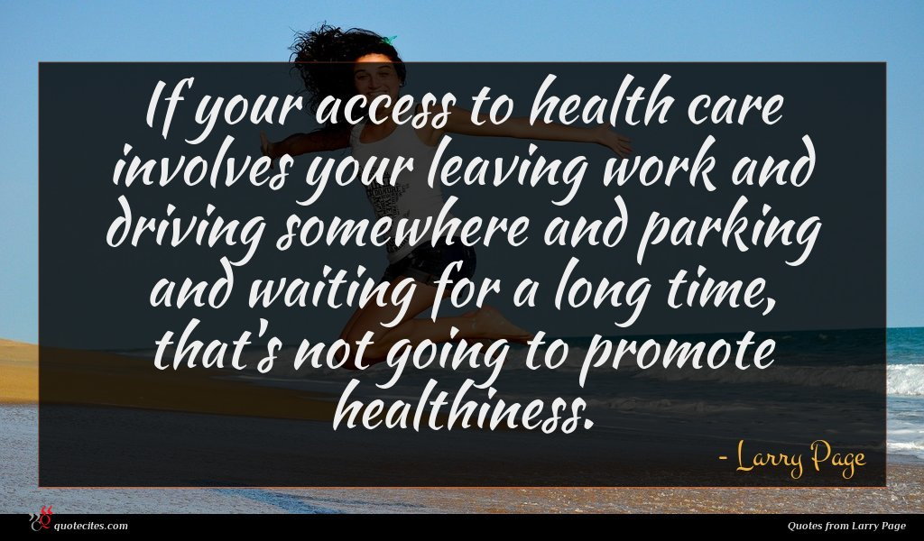 If your access to health care involves your leaving work and driving somewhere and parking and waiting for a long time, that's not going to promote healthiness.