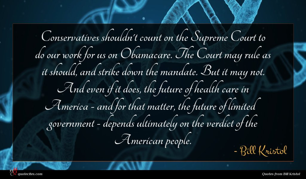 Conservatives shouldn't count on the Supreme Court to do our work for us on Obamacare. The Court may rule as it should, and strike down the mandate. But it may not. And even if it does, the future of health care in America - and for that matter, the future of limited government - depends ultimately on the verdict of the American people.