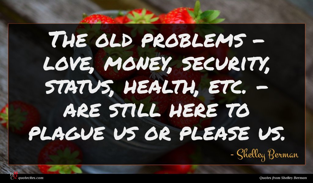 The old problems - love, money, security, status, health, etc. - are still here to plague us or please us.
