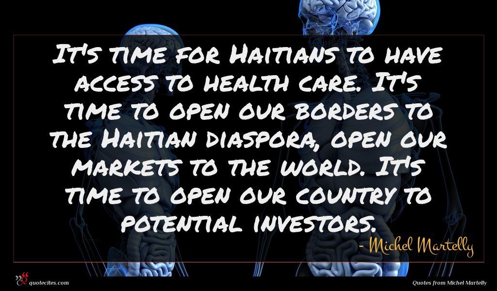 It's time for Haitians to have access to health care. It's time to open our borders to the Haitian diaspora, open our markets to the world. It's time to open our country to potential investors.