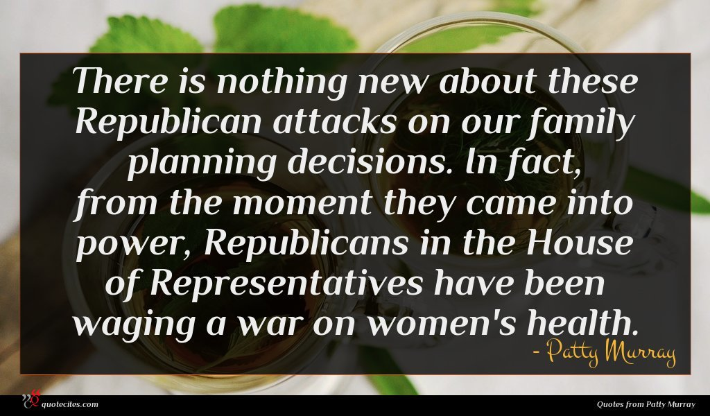 There is nothing new about these Republican attacks on our family planning decisions. In fact, from the moment they came into power, Republicans in the House of Representatives have been waging a war on women's health.