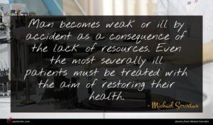 Michael Servetus quote : Man becomes weak or ...