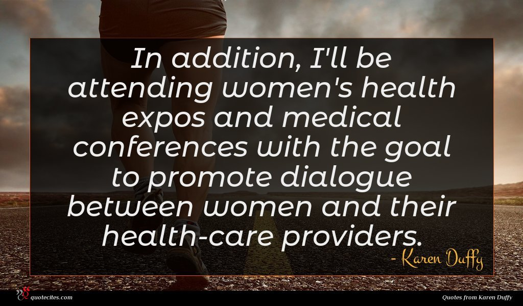 In addition, I'll be attending women's health expos and medical conferences with the goal to promote dialogue between women and their health-care providers.