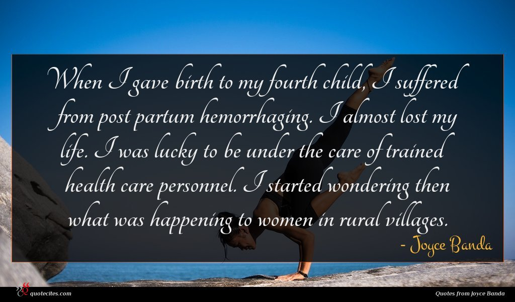When I gave birth to my fourth child, I suffered from post partum hemorrhaging. I almost lost my life. I was lucky to be under the care of trained health care personnel. I started wondering then what was happening to women in rural villages.