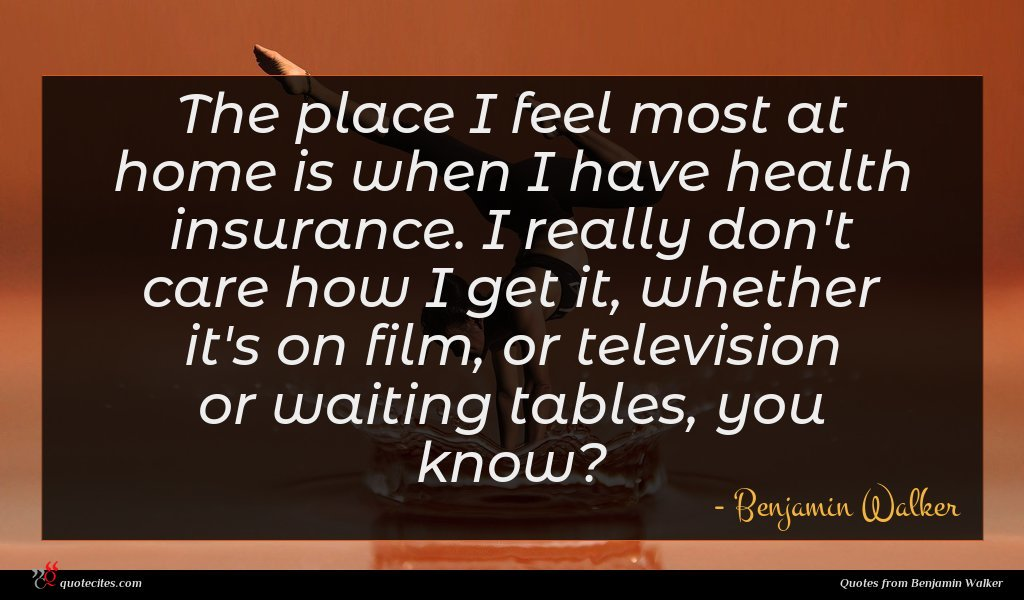 The place I feel most at home is when I have health insurance. I really don't care how I get it, whether it's on film, or television or waiting tables, you know?