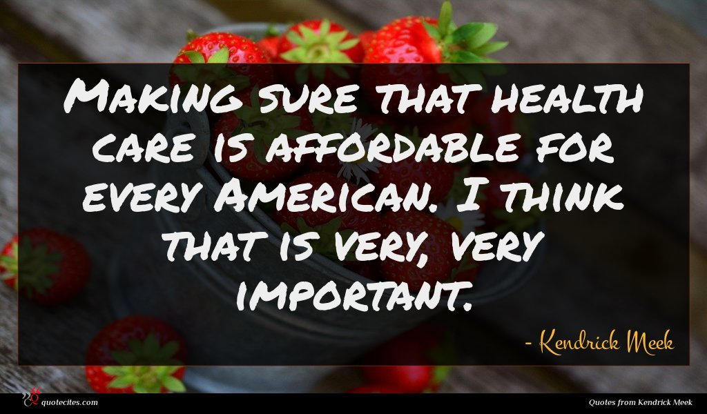 Making sure that health care is affordable for every American. I think that is very, very important.