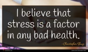 Christopher Shays quote : I believe that stress ...