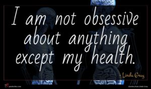 Linda Gray quote : I am not obsessive ...