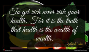 Richard Baker quote : To get rich never ...