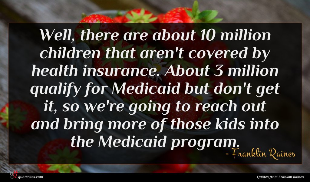 Well, there are about 10 million children that aren't covered by health insurance. About 3 million qualify for Medicaid but don't get it, so we're going to reach out and bring more of those kids into the Medicaid program.